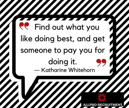 Find out what you like doing best, and get someone to pay you for doing it